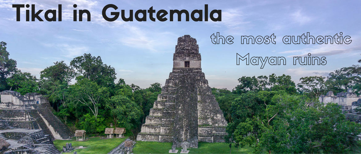 Tikal in Guatemala – the most authentic Mayan ruins