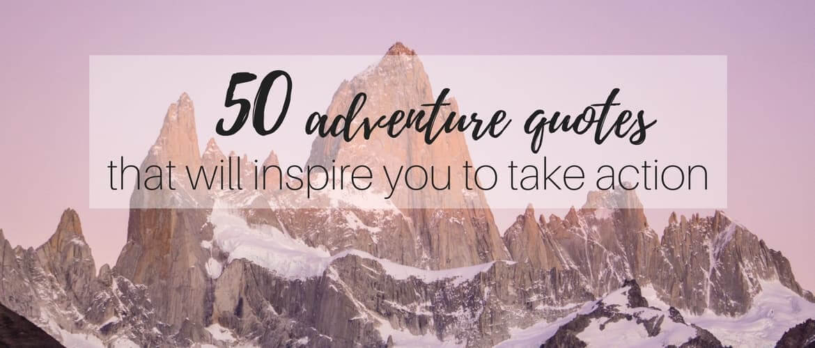 50 Adventure Quotes That Will Inspire You To Take Action